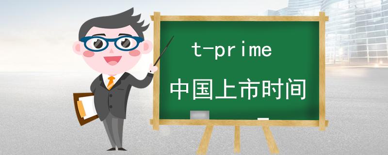 t-prime中国上市时间