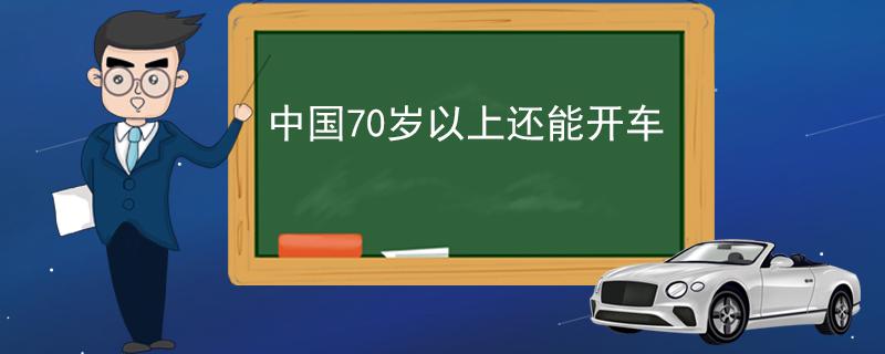中国70岁以上还能开车